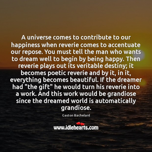 A universe comes to contribute to our happiness when reverie comes to Gaston Bachelard Picture Quote
