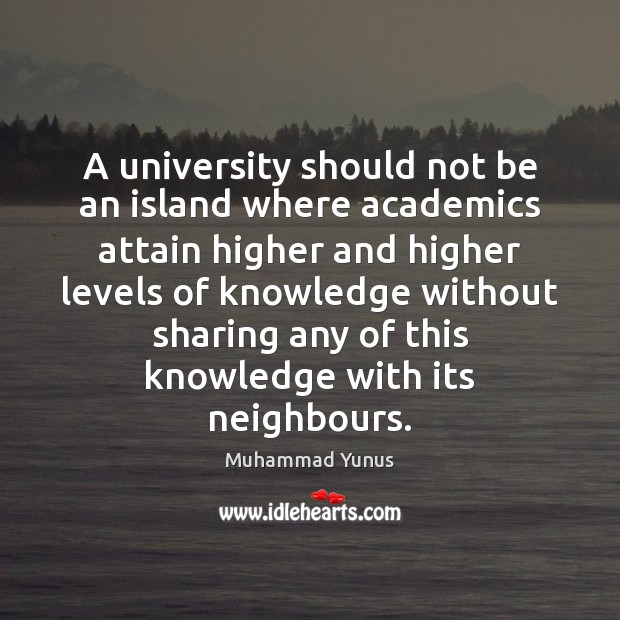 A university should not be an island where academics attain higher and Muhammad Yunus Picture Quote
