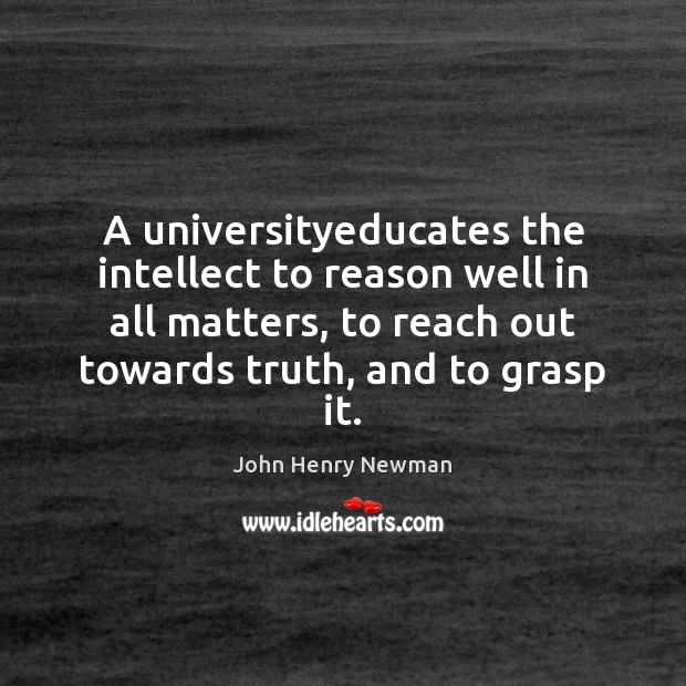 A universityeducates the intellect to reason well in all matters, to reach John Henry Newman Picture Quote