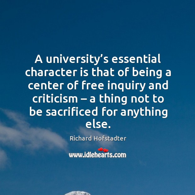 A university's essential character is that of being a center of free inquiry and criticism – a thing not to be sacrificed for anything else. Richard Hofstadter Picture Quote