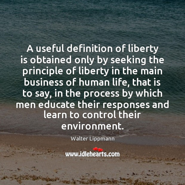 A useful definition of liberty is obtained only by seeking the principle Walter Lippmann Picture Quote