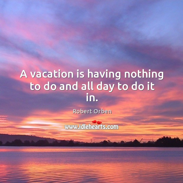 A vacation is having nothing to do and all day to do it in. Image