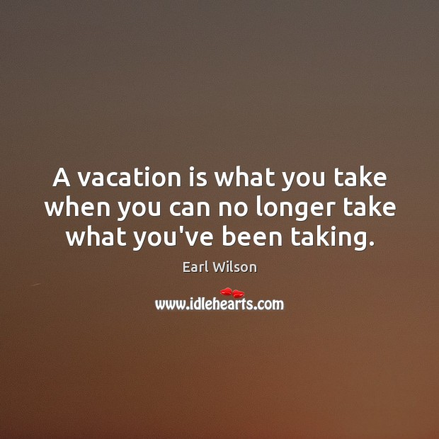 Image, A vacation is what you take when you can no longer take what you've been taking.