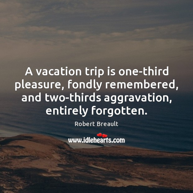 Image, A vacation trip is one-third pleasure, fondly remembered, and two-thirds aggravation, entirely