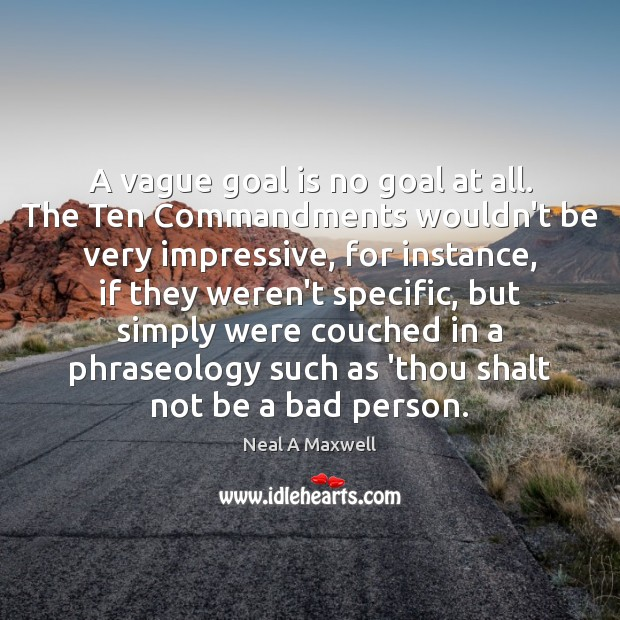 A vague goal is no goal at all. The Ten Commandments wouldn't Neal A Maxwell Picture Quote