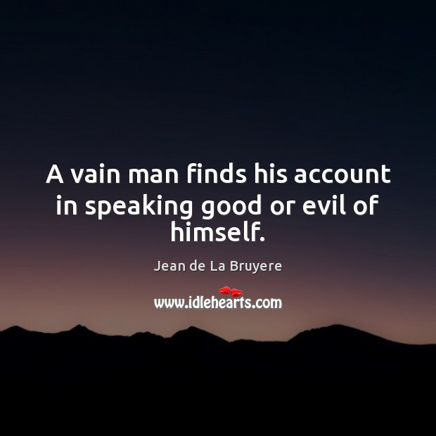 A vain man finds his account in speaking good or evil of himself. Jean de La Bruyere Picture Quote