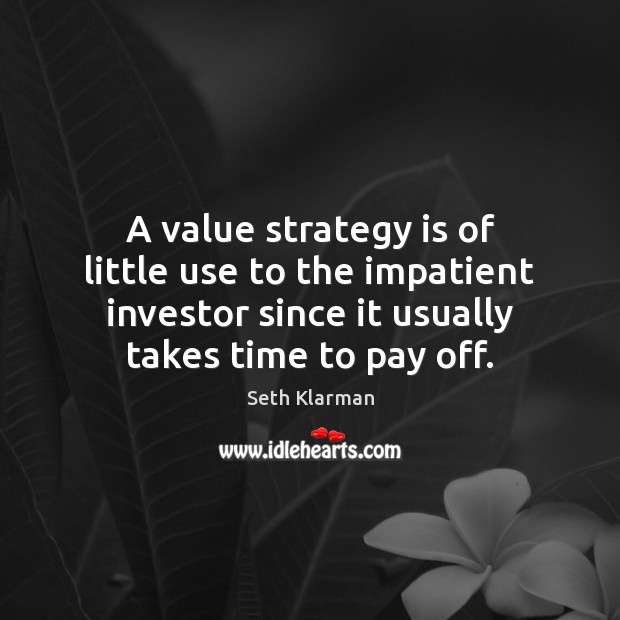 A value strategy is of little use to the impatient investor since Seth Klarman Picture Quote