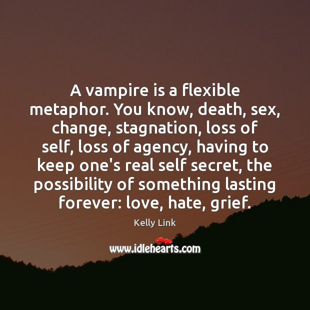 A vampire is a flexible metaphor. You know, death, sex, change, stagnation, Kelly Link Picture Quote