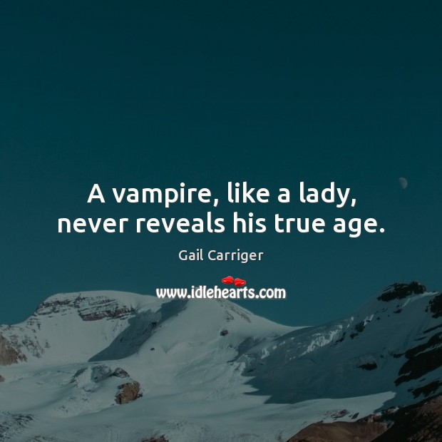 A vampire, like a lady, never reveals his true age. Gail Carriger Picture Quote