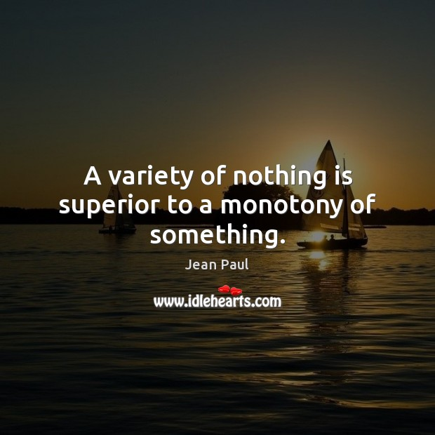 A variety of nothing is superior to a monotony of something. Image