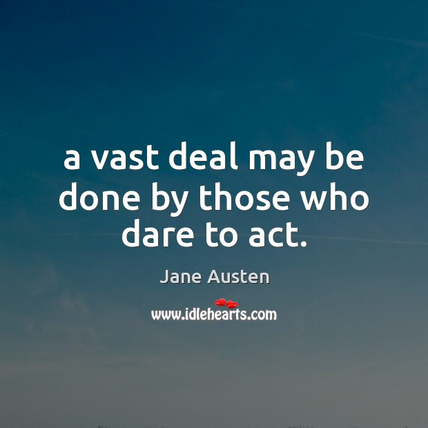 Image, A vast deal may be done by those who dare to act.