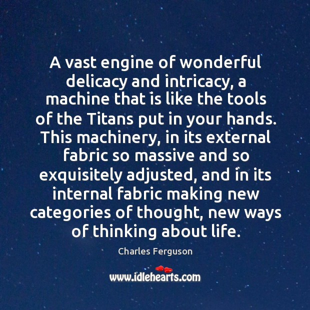 A vast engine of wonderful delicacy and intricacy, a machine that is Image