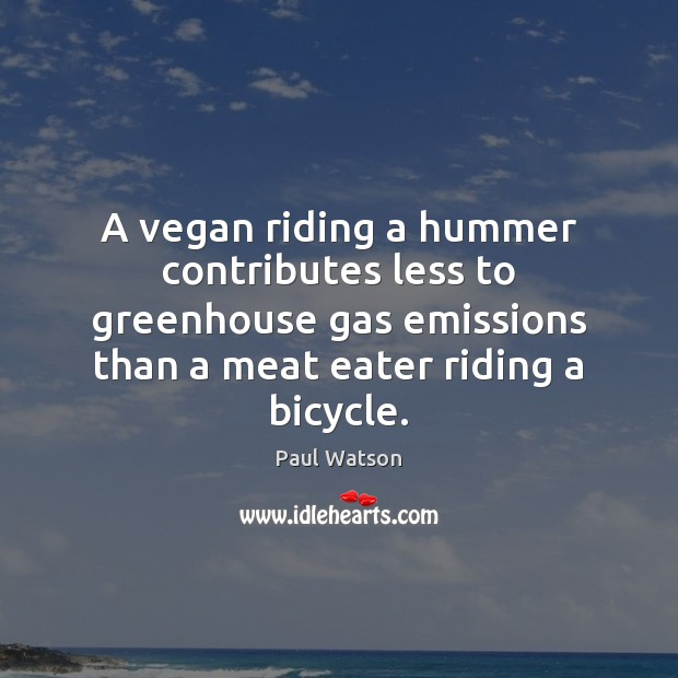A vegan riding a hummer contributes less to greenhouse gas emissions than Paul Watson Picture Quote
