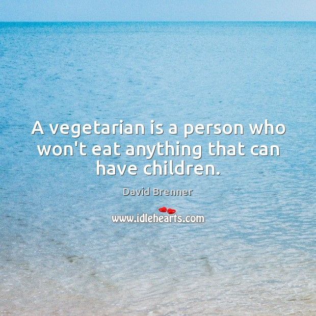 A vegetarian is a person who won't eat anything that can have children. Image