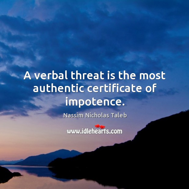 Image, A verbal threat is the most authentic certificate of impotence.