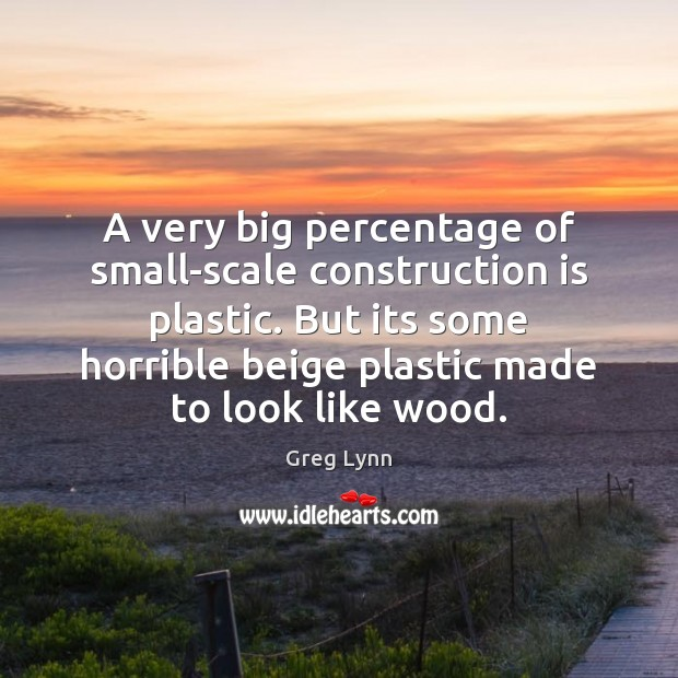 A very big percentage of small-scale construction is plastic. But its some Image