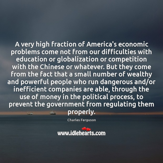 A very high fraction of America's economic problems come not from our Charles Ferguson Picture Quote