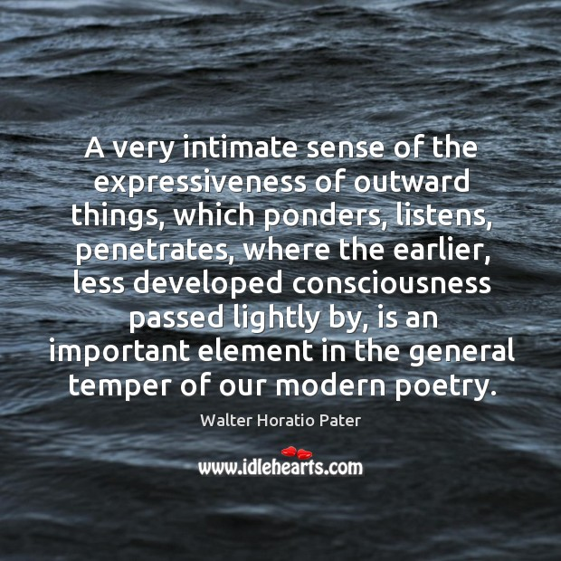 A very intimate sense of the expressiveness of outward things, which ponders, listens Walter Horatio Pater Picture Quote