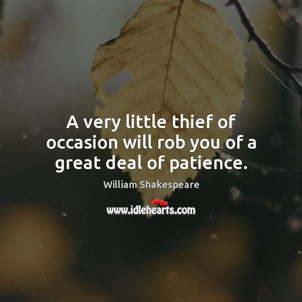 A very little thief of occasion will rob you of a great deal of patience. William Shakespeare Picture Quote