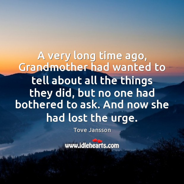 A very long time ago, Grandmother had wanted to tell about all Tove Jansson Picture Quote