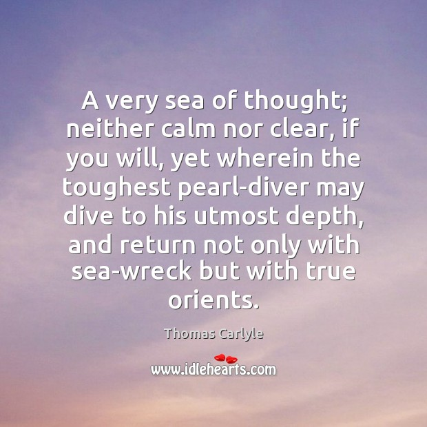 A very sea of thought; neither calm nor clear, if you will, Thomas Carlyle Picture Quote