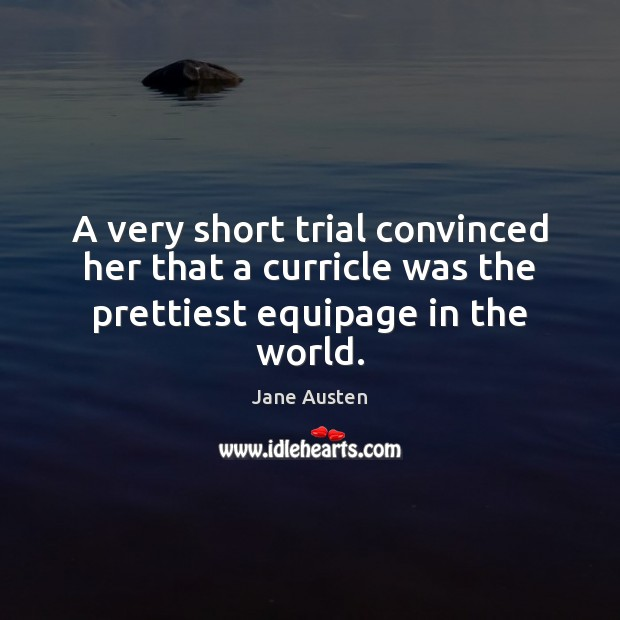 A very short trial convinced her that a curricle was the prettiest equipage in the world. Jane Austen Picture Quote