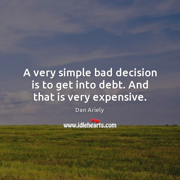 A very simple bad decision is to get into debt. And that is very expensive. Dan Ariely Picture Quote