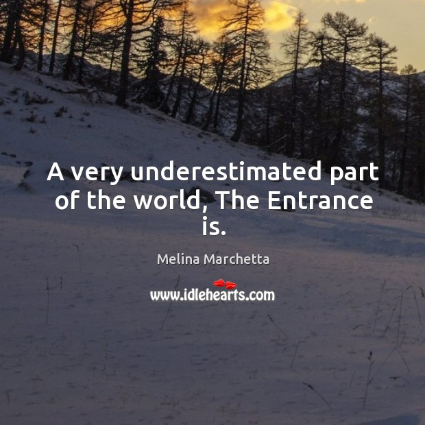 A very underestimated part of the world, The Entrance is. Melina Marchetta Picture Quote