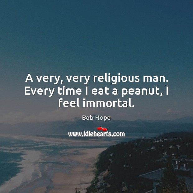 A very, very religious man. Every time I eat a peanut, I feel immortal. Image