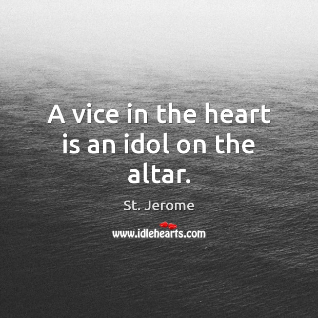 A vice in the heart is an idol on the altar. St. Jerome Picture Quote