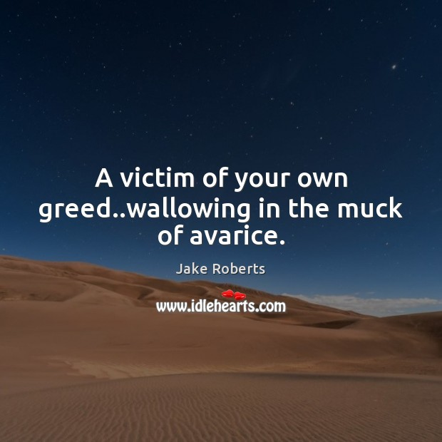 Image, A victim of your own greed..wallowing in the muck of avarice.