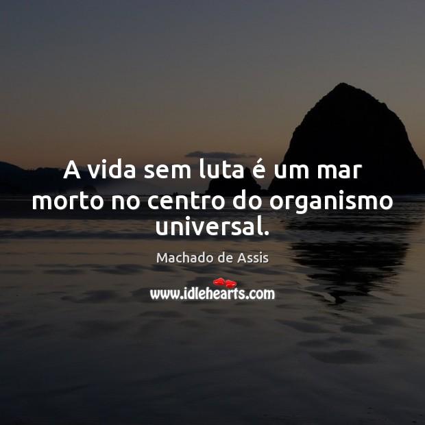 A vida sem luta é um mar morto no centro do organismo universal. Machado de Assis Picture Quote
