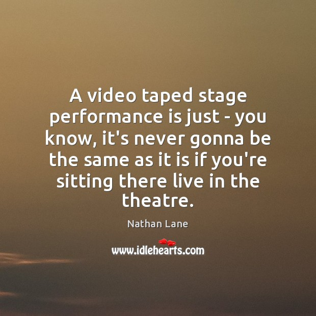 A video taped stage performance is just – you know, it's never Nathan Lane Picture Quote