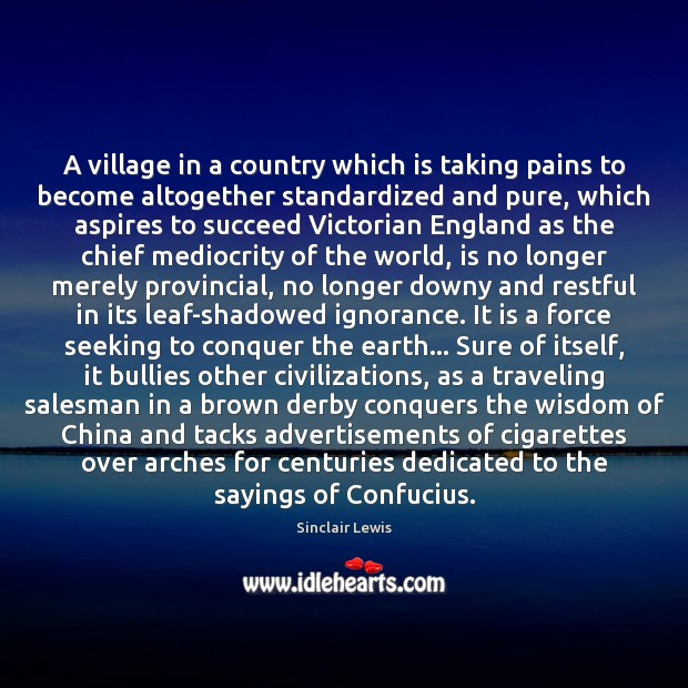 A village in a country which is taking pains to become altogether Sinclair Lewis Picture Quote