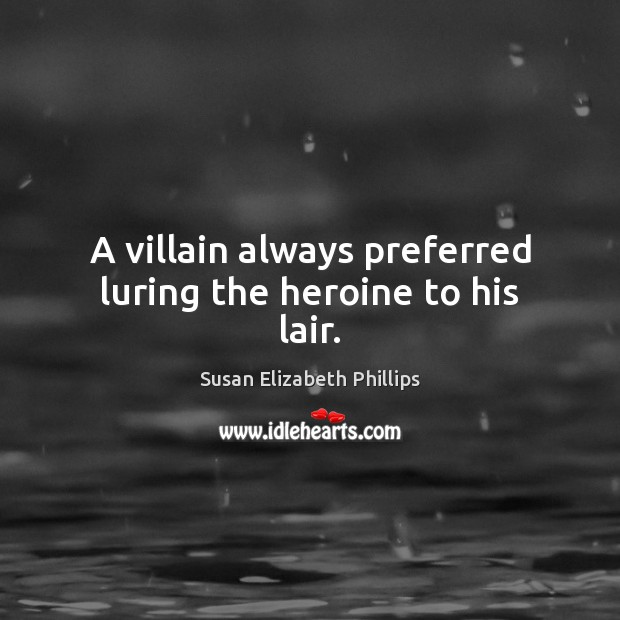 A villain always preferred luring the heroine to his lair. Susan Elizabeth Phillips Picture Quote