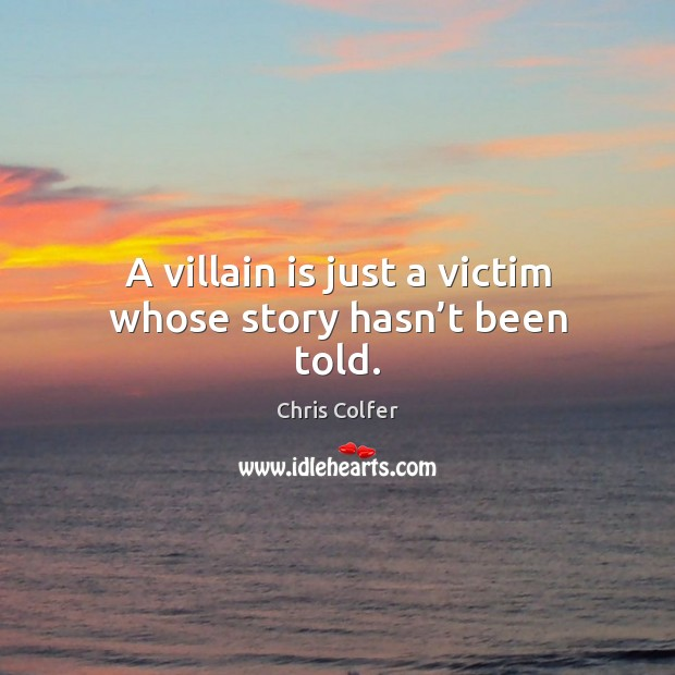 A villain is just a victim whose story hasn't been told. Chris Colfer Picture Quote