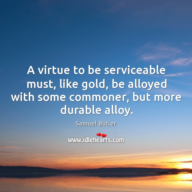 Image, A virtue to be serviceable must, like gold, be alloyed with some commoner, but more durable alloy.