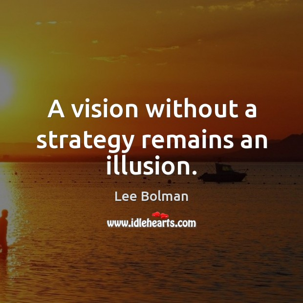 A vision without a strategy remains an illusion. Image
