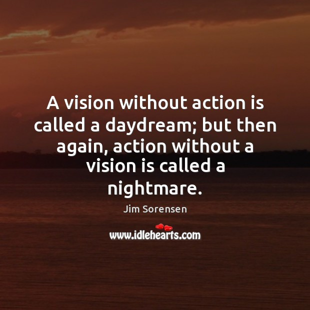 A vision without action is called a daydream; but then again, action Image