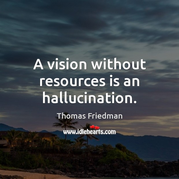 A vision without resources is an hallucination. Thomas Friedman Picture Quote