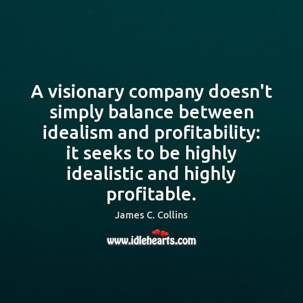 A visionary company doesn't simply balance between idealism and profitability: it seeks James C. Collins Picture Quote