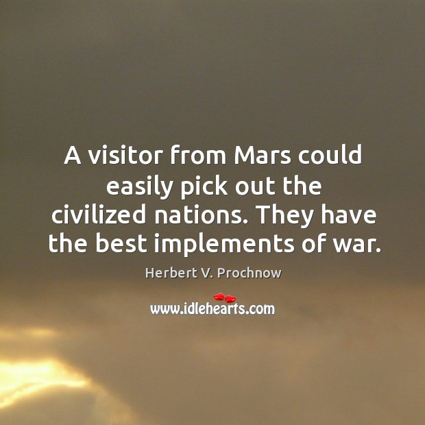 A visitor from mars could easily pick out the civilized nations. They have the best implements of war. Image