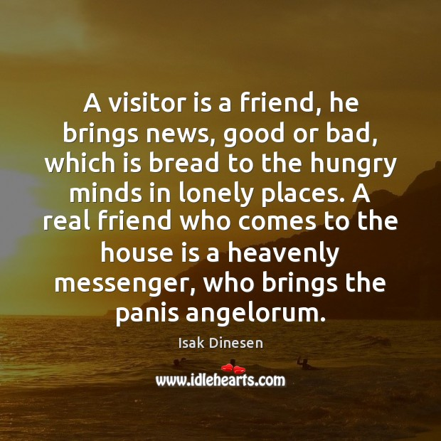 A visitor is a friend, he brings news, good or bad, which Real Friends Quotes Image