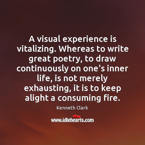 A visual experience is vitalizing. Whereas to write great poetry, to draw Experience Quotes Image