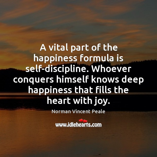 A vital part of the happiness formula is self-discipline. Whoever conquers himself Image