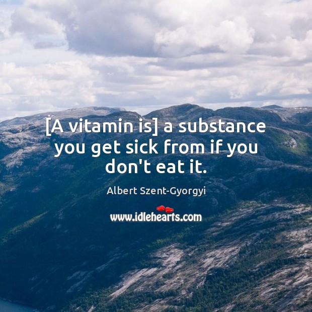 Image, [A vitamin is] a substance you get sick from if you don't eat it.
