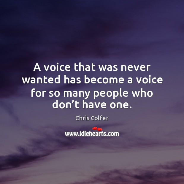 A voice that was never wanted has become a voice for so many people who don't have one. Chris Colfer Picture Quote