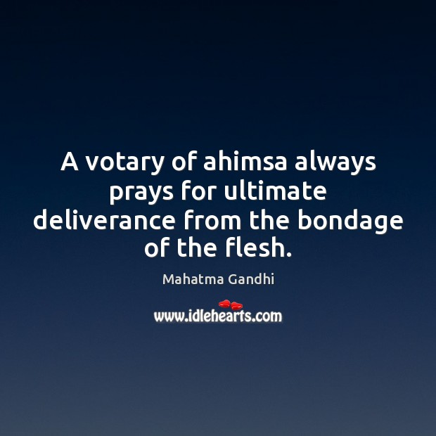 Image, A votary of ahimsa always prays for ultimate deliverance from the bondage of the flesh.