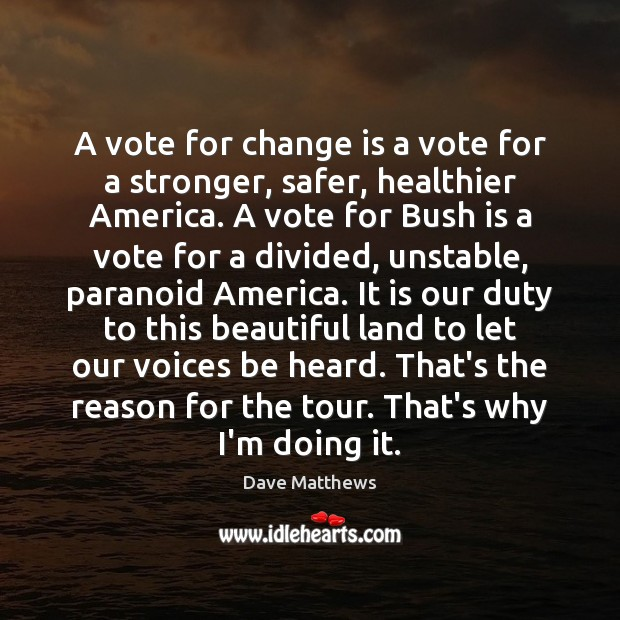 A vote for change is a vote for a stronger, safer, healthier Dave Matthews Picture Quote