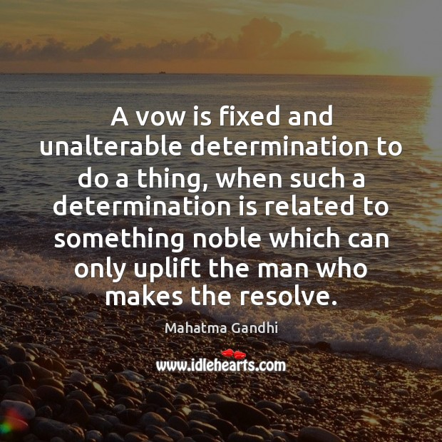 A vow is fixed and unalterable determination to do a thing, when Mahatma Gandhi Picture Quote
